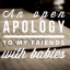 An Open Apology to My Friends With Babies